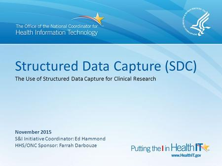 Structured Data Capture (SDC) The Use of Structured Data Capture for Clinical Research November 2015 S&I Initiative Coordinator: Ed Hammond HHS/ONC Sponsor:
