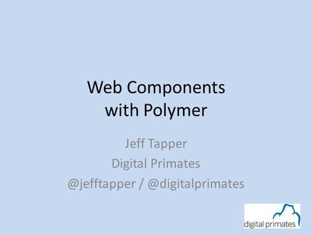 Web Components with Polymer Jeff Tapper Digital