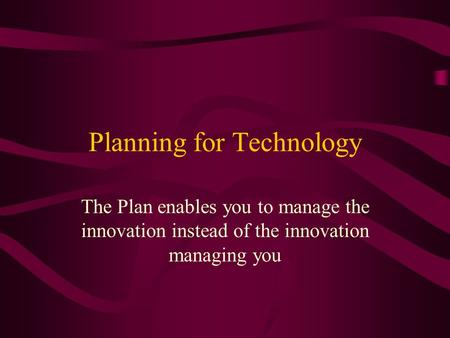 Planning for Technology The Plan enables you to manage the innovation instead of the innovation managing you.