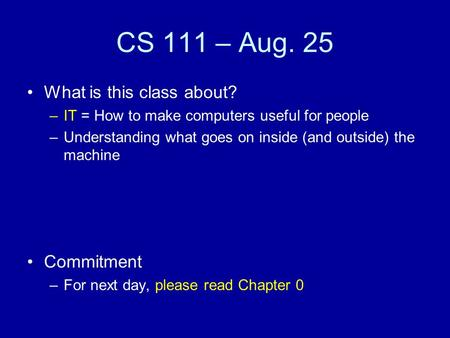 CS 111 – Aug. 25 What is this class about? –IT = How to make computers useful for people –Understanding what goes on inside (and outside) the machine Commitment.