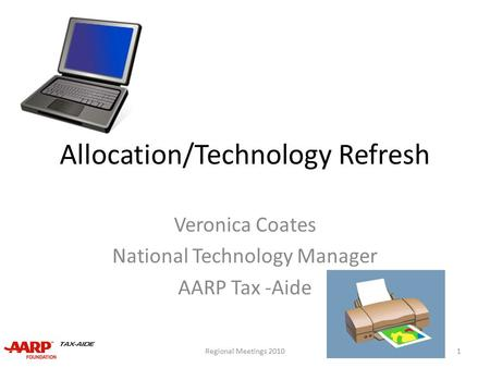 Allocation/Technology Refresh Veronica Coates National Technology Manager AARP Tax -Aide 1Regional Meetings 2010.