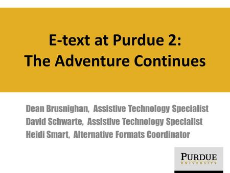E-text at Purdue 2: The Adventure Continues Dean Brusnighan, Assistive Technology Specialist David Schwarte, Assistive Technology Specialist Heidi Smart,