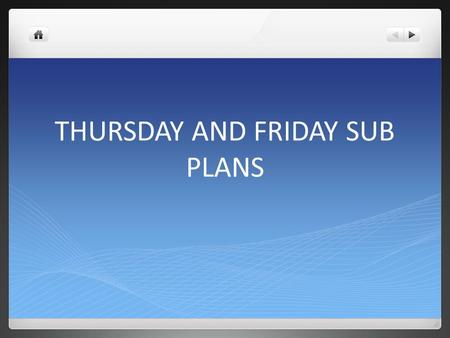THURSDAY AND FRIDAY SUB PLANS. Thursday, December 3, Day 7, Music Happy Thursday! I am not in school today and possibly tomorrow. I know you will be on.