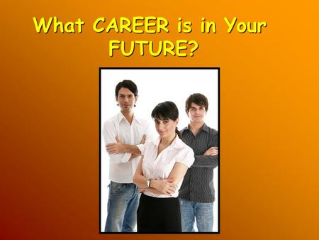 What CAREER is in Your FUTURE?. It is never too early to think about your future! Because, what you do in school today... will impact your choices in.