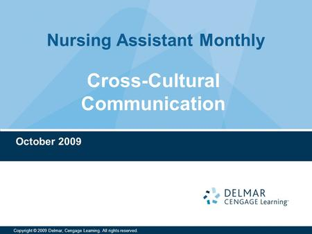 Nursing Assistant Monthly Copyright © 2009 Delmar, Cengage Learning. All rights reserved. Cross-Cultural Communication October 2009.