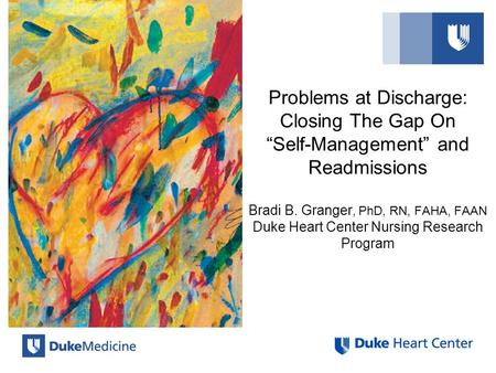 "Problems at Discharge: Closing The Gap On ""Self-Management"" and Readmissions Bradi B. Granger, PhD, RN, FAHA, FAAN Duke Heart Center Nursing Research Program."
