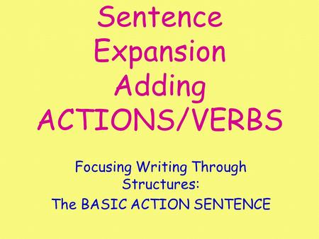 Sentence Expansion Adding ACTIONS/VERBS Focusing Writing Through Structures: The BASIC ACTION SENTENCE.