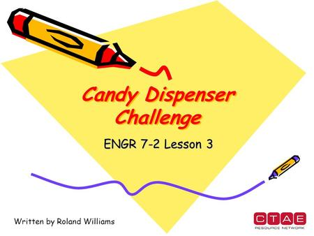 Candy Dispenser Challenge ENGR 7-2 Lesson 3 Written by Roland Williams.