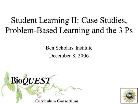 Student Learning II: Case Studies, Problem-Based Learning and the 3 Ps Ben Scholars Institute December 8, 2006.