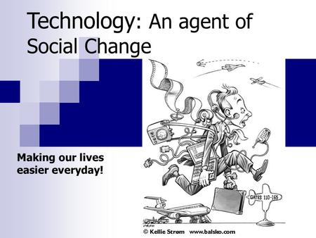 Technology : An agent of Social Change Making our lives easier everyday!