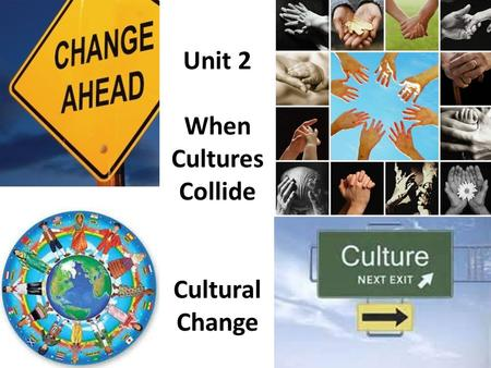Unit 2 When Cultures Collide Cultural Change. When different cultures meet and interact (collide), at times the results can be disastrous.