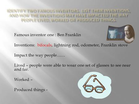 Famous inventor one : Ben Franklin Inventions: bifocals, lightning rod, odometer, Franklin stove Impact the way people…… Lived – people were able to wear.