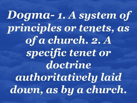 Dogma- 1. A system of principles or tenets, as of a church. 2. A specific tenet or doctrine authoritatively laid down, as by a church.
