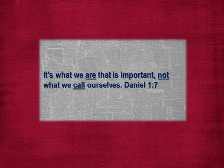 It's what we are that is important, not what we call ourselves. Daniel 1:7.
