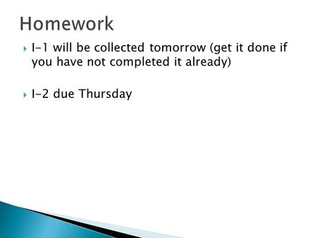  I-1 will be collected tomorrow (get it done if you have not completed it already)  I-2 due Thursday.