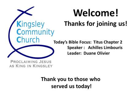 Welcome! Thanks for joining us! Today's Bible Focus: Titus Chapter 2 Speaker : Achilles Limbouris Leader: Duane Olivier Thank you to those who served us.