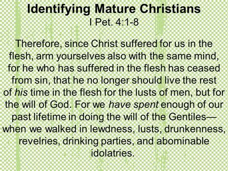 Identifying Mature Christians I Pet. 4:1-8 Therefore, since Christ suffered for us in the flesh, arm yourselves also with the same mind, for he who has.