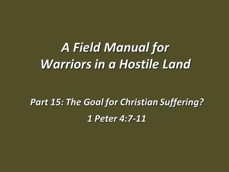A Field Manual for Warriors in a Hostile Land Part 15: The Goal for Christian Suffering? 1 Peter 4:7-11.