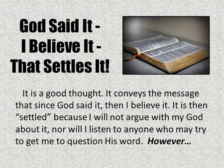 "God Said It - I Believe It - That Settles It! It is a good thought. It conveys the message that since God said it, then I believe it. It is then ""settled"""