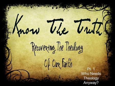 Pt. 1 Who Needs Theology Anyway?. Hebrews 5:11-6:3 About this we have much to say, and it is hard to explain, since you have become dull of hearing. For.