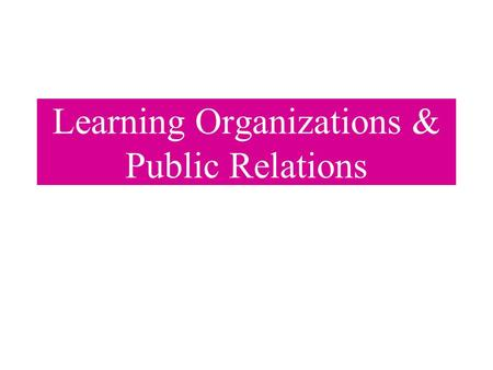 Learning Organizations & Public Relations. Introduction Learning Organizations Strategic Planning Models Community Involvement.