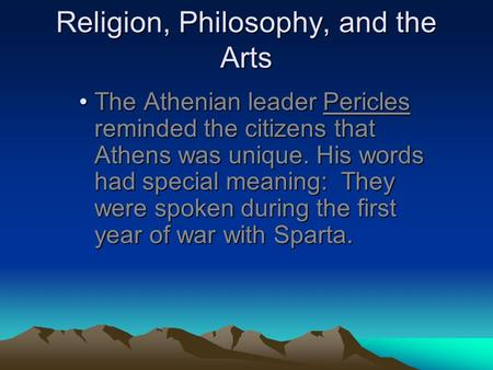 Religion, Philosophy, and the Arts The Athenian leader Pericles reminded the citizens that Athens was unique. His words had special meaning: They were.