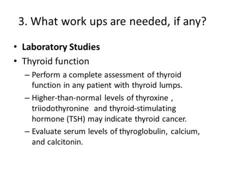 3. What work ups are needed, if any? Laboratory Studies Thyroid function – Perform a complete assessment of thyroid function in any patient with thyroid.