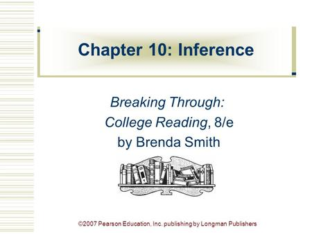 ©2007 Pearson Education, Inc. publishing by Longman Publishers Chapter 10: Inference Breaking Through: College Reading, 8/e by Brenda Smith.