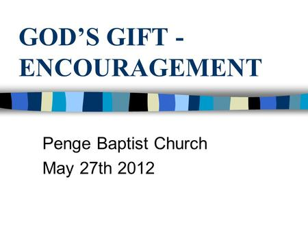 GOD'S GIFT - ENCOURAGEMENT Penge Baptist Church May 27th 2012.