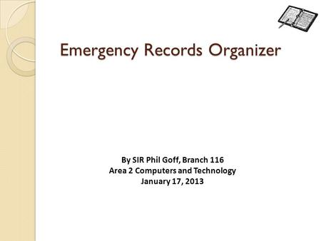 Emergency Records Organizer By SIR Phil Goff, Branch 116 Area 2 Computers and Technology January 17, 2013.