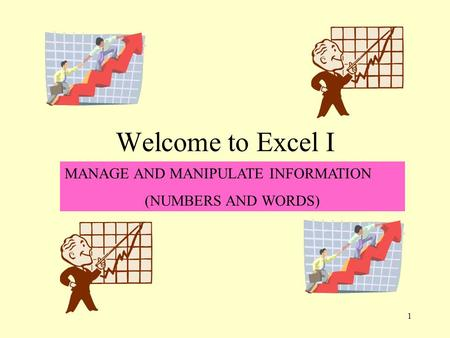 1 Welcome to Excel I MANAGE AND MANIPULATE INFORMATION (NUMBERS AND WORDS)