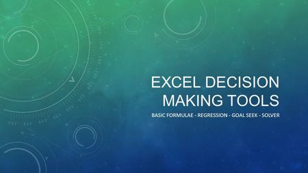 EXCEL DECISION MAKING TOOLS BASIC FORMULAE - REGRESSION - GOAL SEEK - SOLVER.