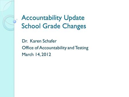 Accountability Update School Grade Changes Dr. Karen Schafer Office of Accountability and Testing March 14, 2012.