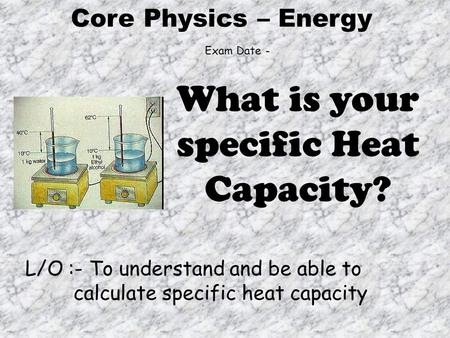 Core Physics – Energy L/O :- To understand and be able to calculate specific heat capacity What is your specific Heat Capacity? Exam Date -