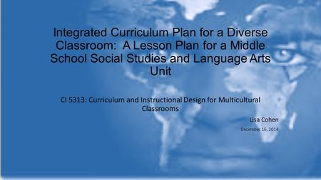 Integrated Curriculum Plan for a Diverse Classroom: A Lesson Plan for a Middle School Social Studies and Language Arts Unit CI 5313: Curriculum and Instructional.