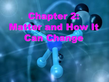 Chapter 2: Matter and How It Can Change. Properties of Matter Everything is made of matter Mass is the amount of matter (grams or kg) Volume is the space.