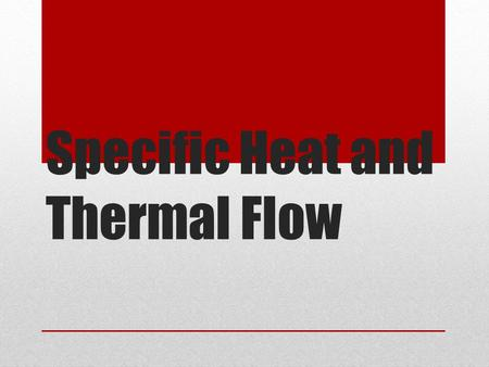 Specific Heat and Thermal Flow. Specific Heat The heat required to raise the temperature of the unit mass of a given substance (usually one gram) by a.