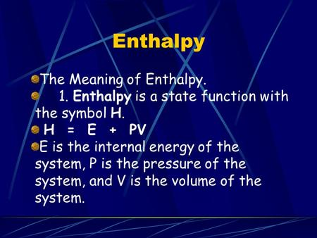 Enthalpy The Meaning of Enthalpy. 1. Enthalpy is a state function with the symbol H. H = E + PV E is the internal energy of the system, P is the pressure.