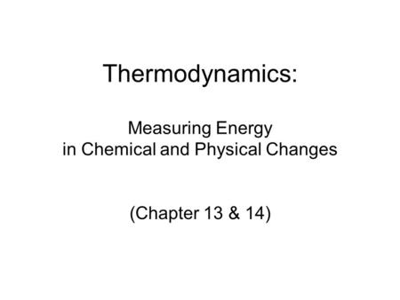 Thermodynamics: Measuring Energy in Chemical and Physical Changes (Chapter 13 & 14)