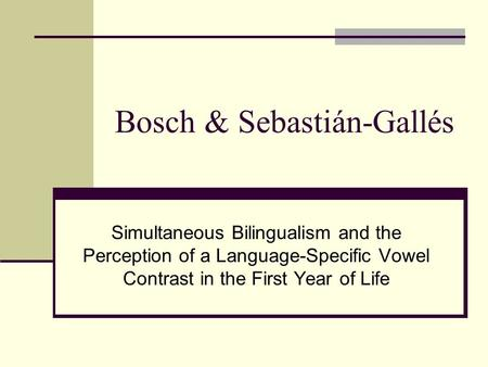 Bosch & Sebastián-Gallés Simultaneous Bilingualism and the Perception of a Language-Specific Vowel Contrast in the First Year of Life.