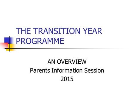 THE TRANSITION YEAR PROGRAMME AN OVERVIEW Parents Information Session 2015.