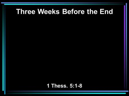 Three Weeks Before the End 1 Thess. 5:1-8. 1 But concerning the times and the seasons, brethren, you have no need that I should write to you. 2 For you.