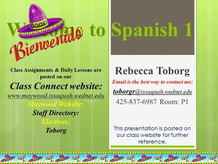 Welcome to Spanish 1 Rebecca Toborg  is the best way to contact me: 425-837-6987Room: P1 This presentation is posted.