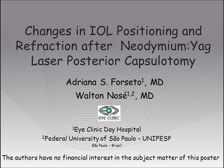 Changes in IOL Positioning and Refraction after Neodymium:Yag Laser Posterior Capsulotomy Adriana S. Forseto 1, MD Walton Nosé 1,2, MD The authors have.