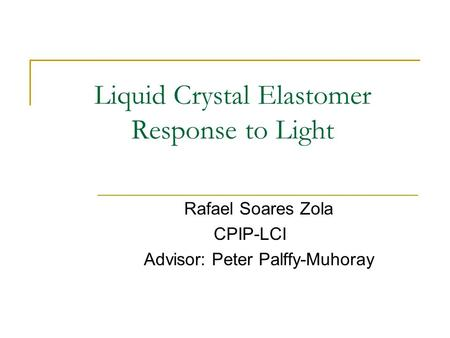 Liquid Crystal Elastomer Response to Light Rafael Soares Zola CPIP-LCI Advisor: Peter Palffy-Muhoray.