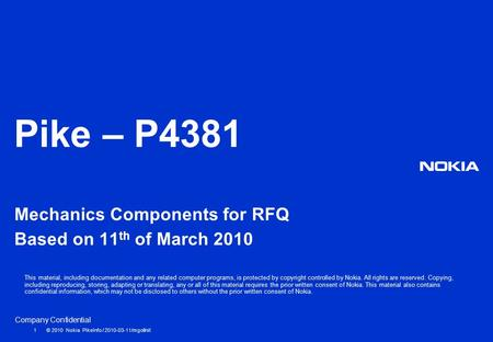 Company Confidential Pike – P4381 Mechanics Components for RFQ Based on 11 th of March 2010 1 © 2010 Nokia PikeInfo / 2010-03-11/mgollnit This material,