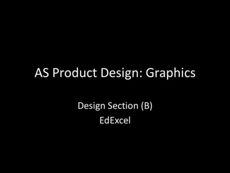 AS Product Design: Graphics Design Section (B) EdExcel.