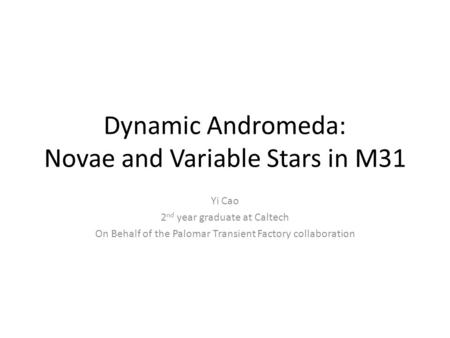 Dynamic Andromeda: Novae and Variable Stars in M31 Yi Cao 2 nd year graduate at Caltech On Behalf of the Palomar Transient Factory collaboration.