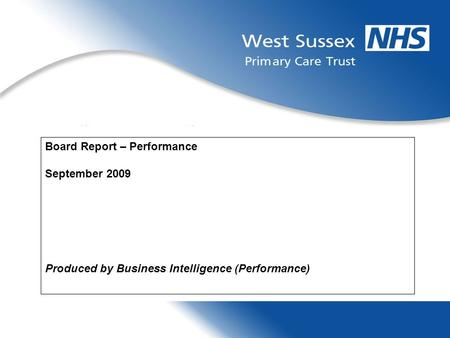 1 Board Report – Performance September 2009 Produced by Business Intelligence (Performance)