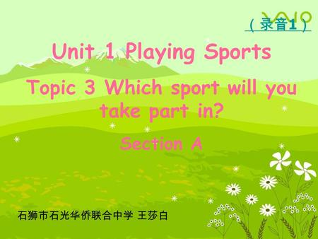 Unit 1 Playing Sports Topic 3 Which sport will you take part in? Section A 石狮市石光华侨联合中学 王莎白 (录音 1 )